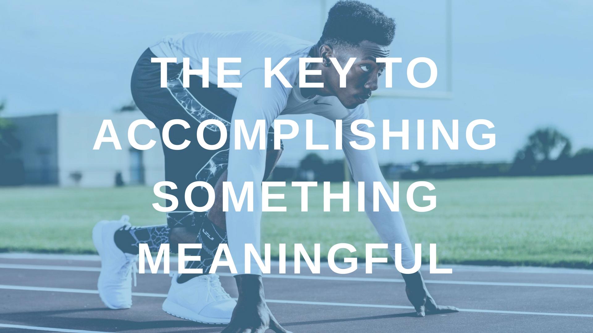 The Key to Accomplishing Something Meaningful