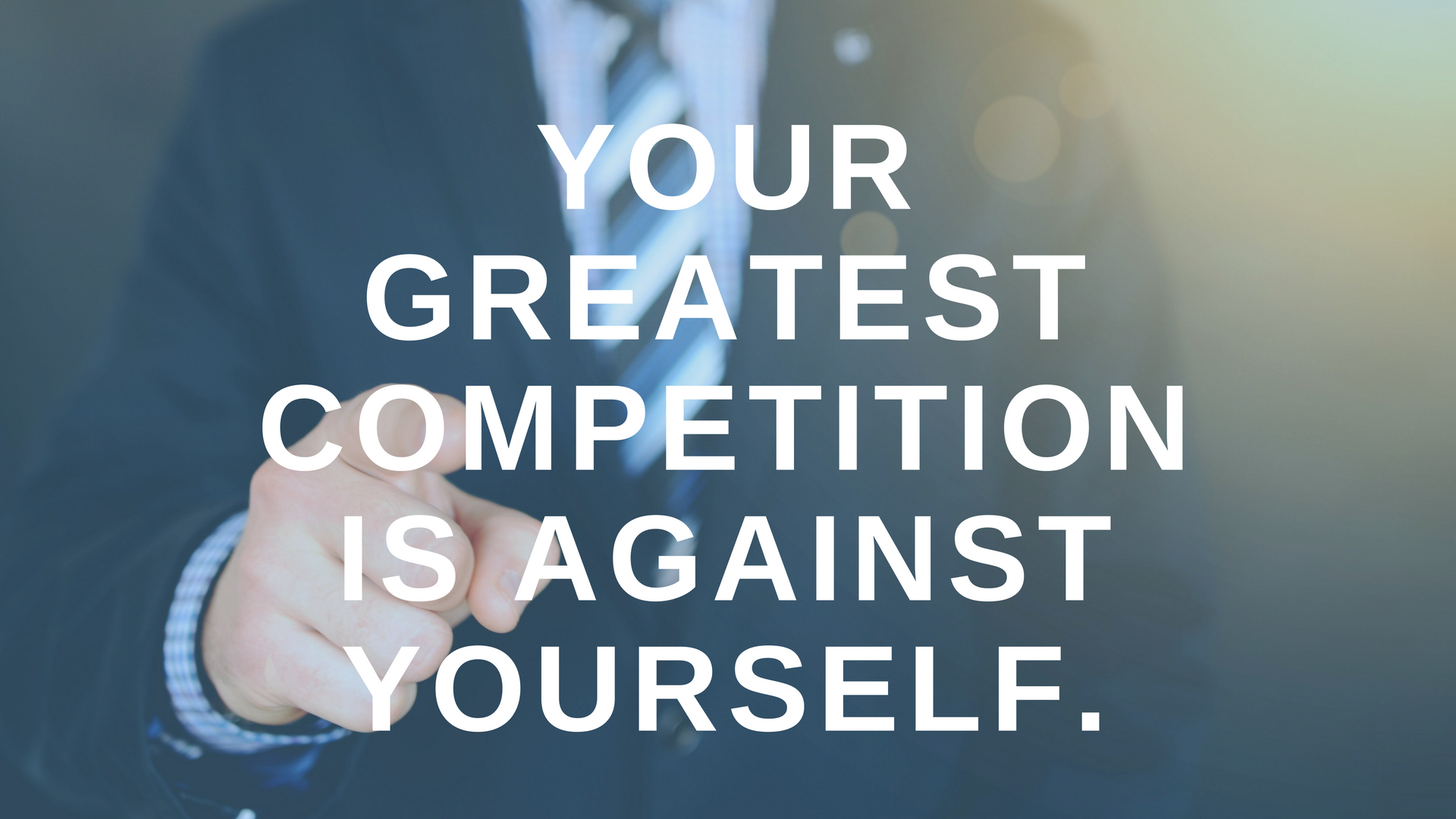 Your Greatest Competition is Against Yourself.