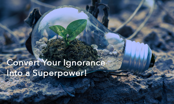 Convert Your Ignorance Into a Superpower!