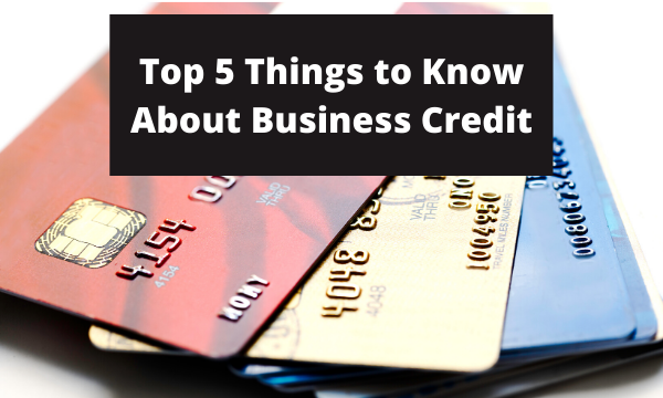 The Top 5 Things to Know About Business Credit